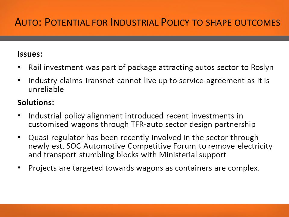 A UTO : P OTENTIAL FOR I NDUSTRIAL P OLICY TO SHAPE OUTCOMES Issues: Rail investment was part of package attracting autos sector to Roslyn Industry claims Transnet cannot live up to service agreement as it is unreliable Solutions: Industrial policy alignment introduced recent investments in customised wagons through TFR-auto sector design partnership Quasi-regulator has been recently involved in the sector through newly est.