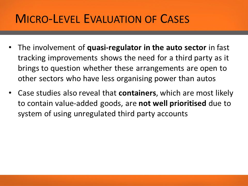 M ICRO -L EVEL E VALUATION OF C ASES The involvement of quasi-regulator in the auto sector in fast tracking improvements shows the need for a third party as it brings to question whether these arrangements are open to other sectors who have less organising power than autos Case studies also reveal that containers, which are most likely to contain value-added goods, are not well prioritised due to system of using unregulated third party accounts