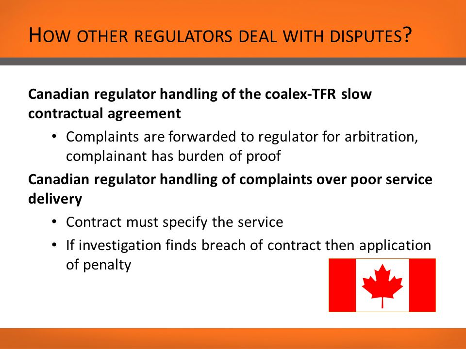 Canadian regulator handling of the coalex-TFR slow contractual agreement Complaints are forwarded to regulator for arbitration, complainant has burden of proof Canadian regulator handling of complaints over poor service delivery Contract must specify the service If investigation finds breach of contract then application of penalty H OW OTHER REGULATORS DEAL WITH DISPUTES