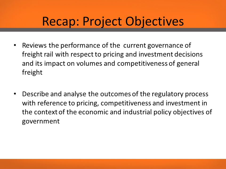 Recap: Project Objectives Reviews the performance of the current governance of freight rail with respect to pricing and investment decisions and its impact on volumes and competitiveness of general freight Describe and analyse the outcomes of the regulatory process with reference to pricing, competitiveness and investment in the context of the economic and industrial policy objectives of government