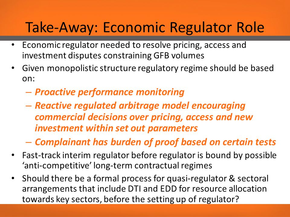Take-Away: Economic Regulator Role Economic regulator needed to resolve pricing, access and investment disputes constraining GFB volumes Given monopolistic structure regulatory regime should be based on: – Proactive performance monitoring – Reactive regulated arbitrage model encouraging commercial decisions over pricing, access and new investment within set out parameters – Complainant has burden of proof based on certain tests Fast-track interim regulator before regulator is bound by possible 'anti-competitive' long-term contractual regimes Should there be a formal process for quasi-regulator & sectoral arrangements that include DTI and EDD for resource allocation towards key sectors, before the setting up of regulator