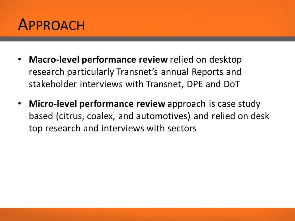 A PPROACH Macro-level performance review relied on desktop research particularly Transnet's annual Reports and stakeholder interviews with Transnet, DPE and DoT Micro-level performance review approach is case study based (citrus, coalex, and automotives) and relied on desk top research and interviews with sectors