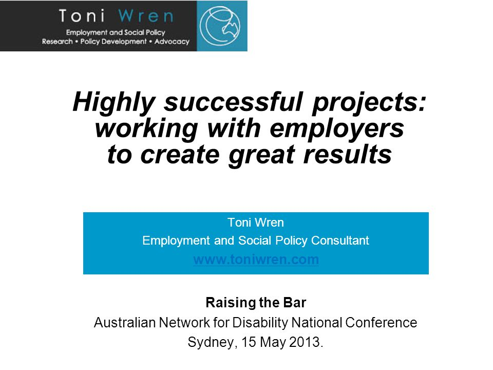 Highly successful projects: working with employers to create great results Toni Wren Employment and Social Policy Consultant www.toniwren.com Raising the Bar Australian Network for Disability National Conference Sydney, 15 May 2013.