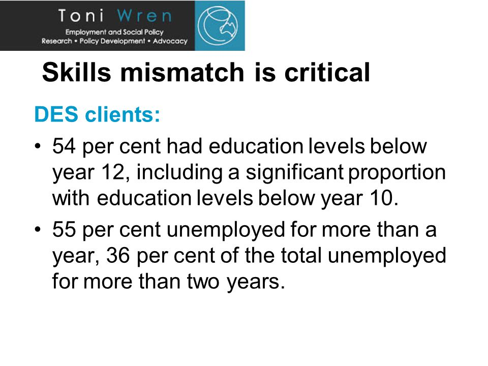 Skills mismatch is critical DES clients: 54 per cent had education levels below year 12, including a significant proportion with education levels below year 10.