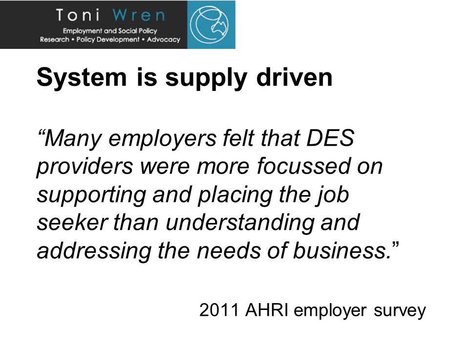 System is supply driven Many employers felt that DES providers were more focussed on supporting and placing the job seeker than understanding and addressing the needs of business. 2011 AHRI employer survey