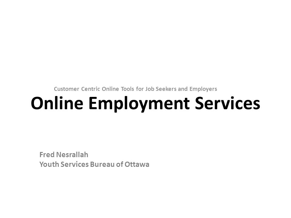 Online Employment Services Customer Centric Online Tools for Job Seekers and Employers Fred Nesrallah Youth Services Bureau of Ottawa