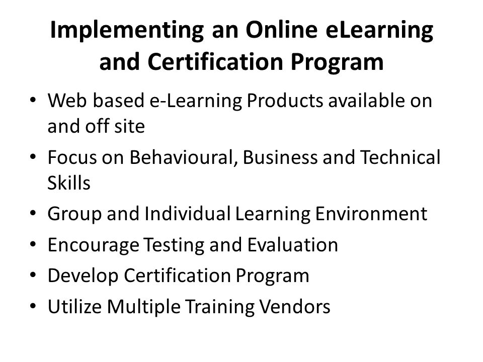 Implementing an Online eLearning and Certification Program Web based e-Learning Products available on and off site Focus on Behavioural, Business and Technical Skills Group and Individual Learning Environment Encourage Testing and Evaluation Develop Certification Program Utilize Multiple Training Vendors