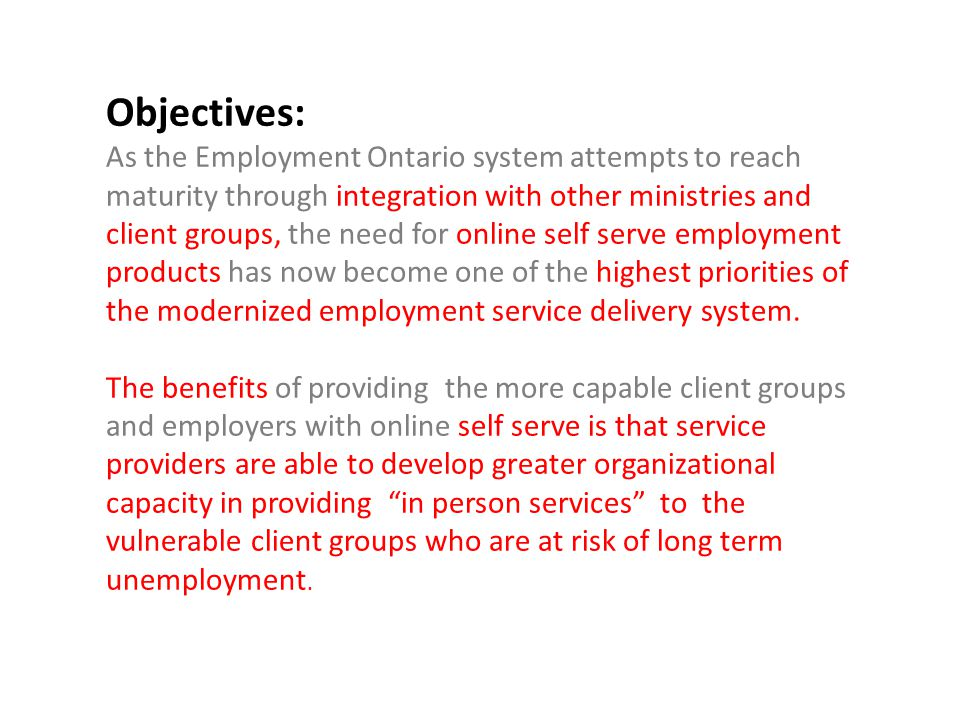Objectives: As the Employment Ontario system attempts to reach maturity through integration with other ministries and client groups, the need for online self serve employment products has now become one of the highest priorities of the modernized employment service delivery system.