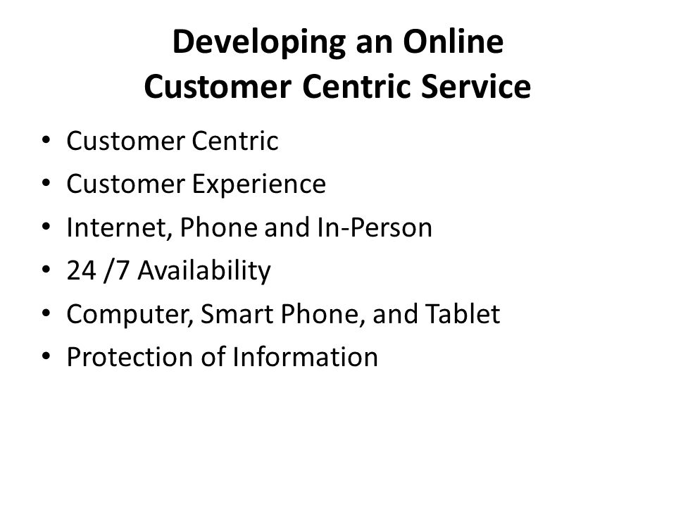 Developing an Online Customer Centric Service Customer Centric Customer Experience Internet, Phone and In-Person 24 /7 Availability Computer, Smart Phone, and Tablet Protection of Information