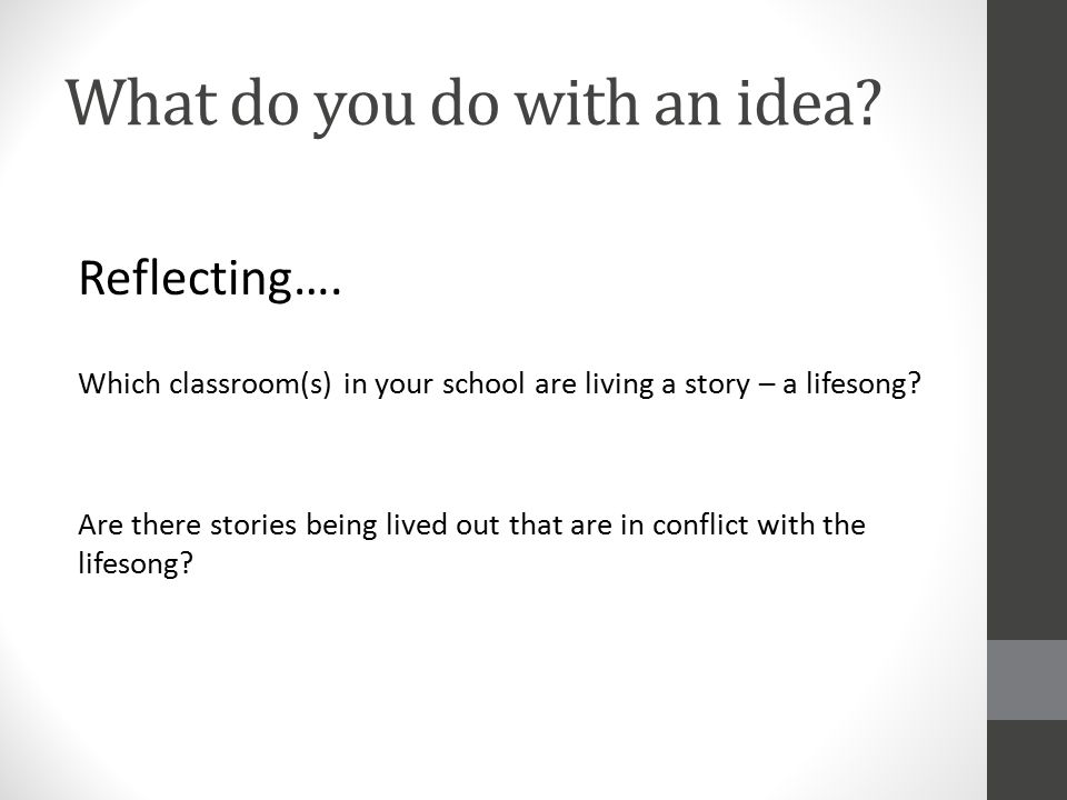 What do you do with an idea? Reflecting…. Which classroom(s) in your school are living a story – a lifesong? Are there stories being lived out that ar