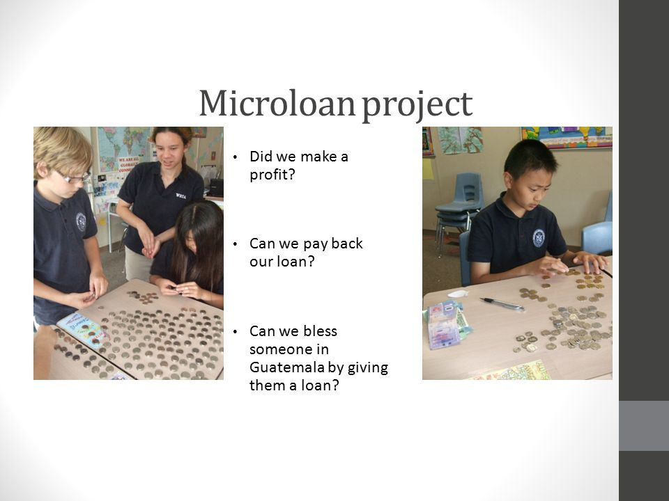 Microloan project Did we make a profit? Can we pay back our loan? Can we bless someone in Guatemala by giving them a loan?