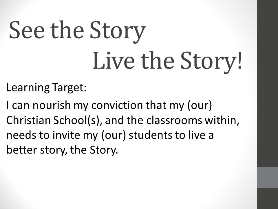 See the Story Live the Story! Learning Target: I can nourish my conviction that my (our) Christian School(s), and the classrooms within, needs to invi