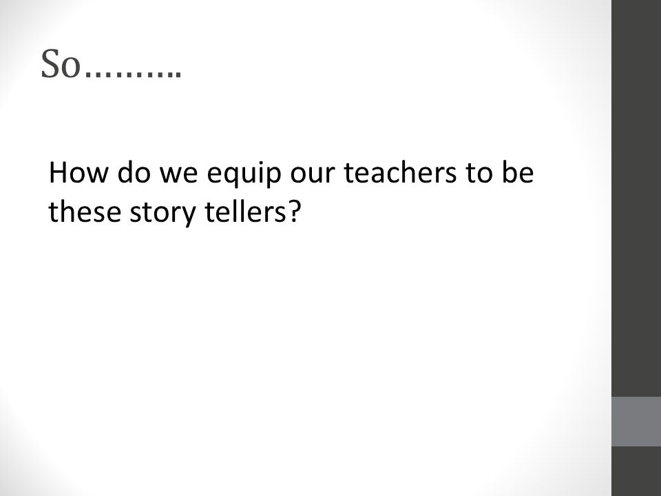 So………. How do we equip our teachers to be these story tellers?