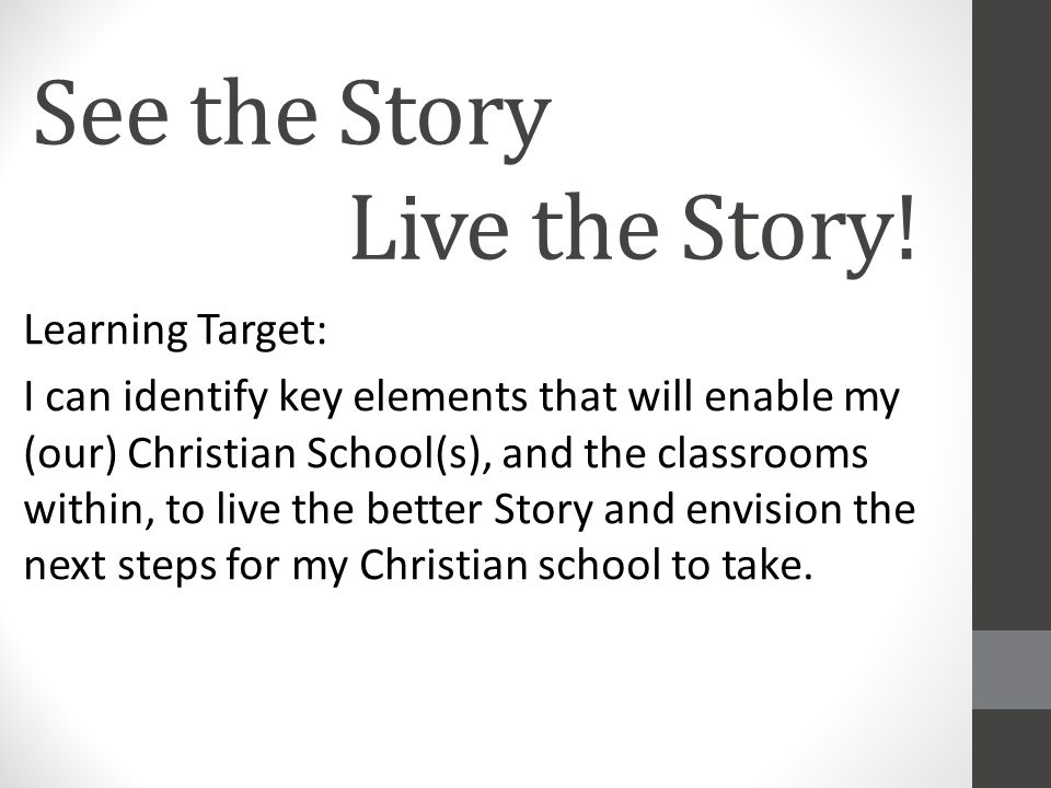 See the Story Live the Story! Learning Target: I can identify key elements that will enable my (our) Christian School(s), and the classrooms within, t