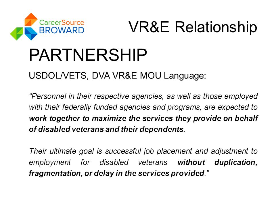VR&E Relationship PARTNERSHIP USDOL/VETS, DVA VR&E MOU Language: Personnel in their respective agencies, as well as those employed with their federally funded agencies and programs, are expected to work together to maximize the services they provide on behalf of disabled veterans and their dependents.