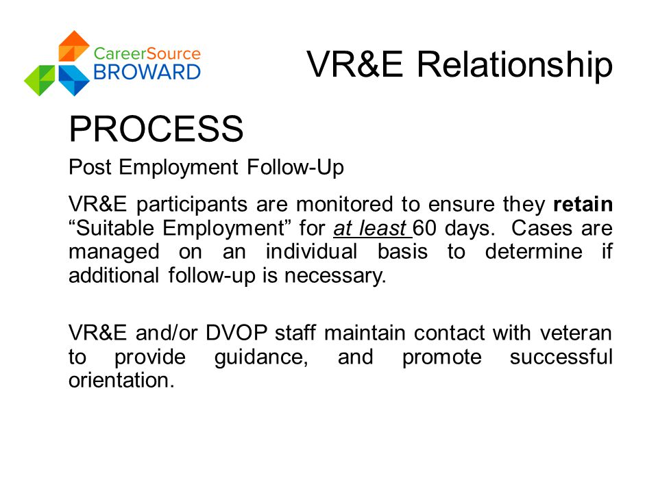 VR&E Relationship PROCESS Post Employment Follow-Up VR&E participants are monitored to ensure they retain Suitable Employment for at least 60 days.