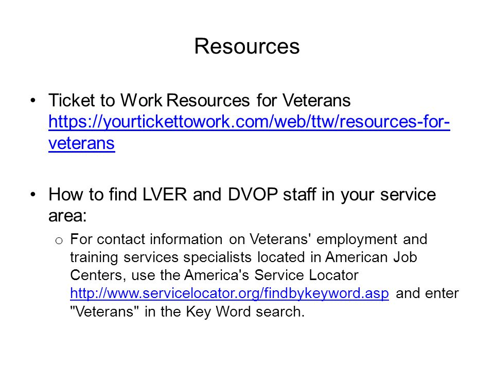 Resources Ticket to Work Resources for Veterans https://yourtickettowork.com/web/ttw/resources-for- veterans https://yourtickettowork.com/web/ttw/resources-for- veterans How to find LVER and DVOP staff in your service area: o For contact information on Veterans employment and training services specialists located in American Job Centers, use the America s Service Locator http://www.servicelocator.org/findbykeyword.asp and enter Veterans in the Key Word search.