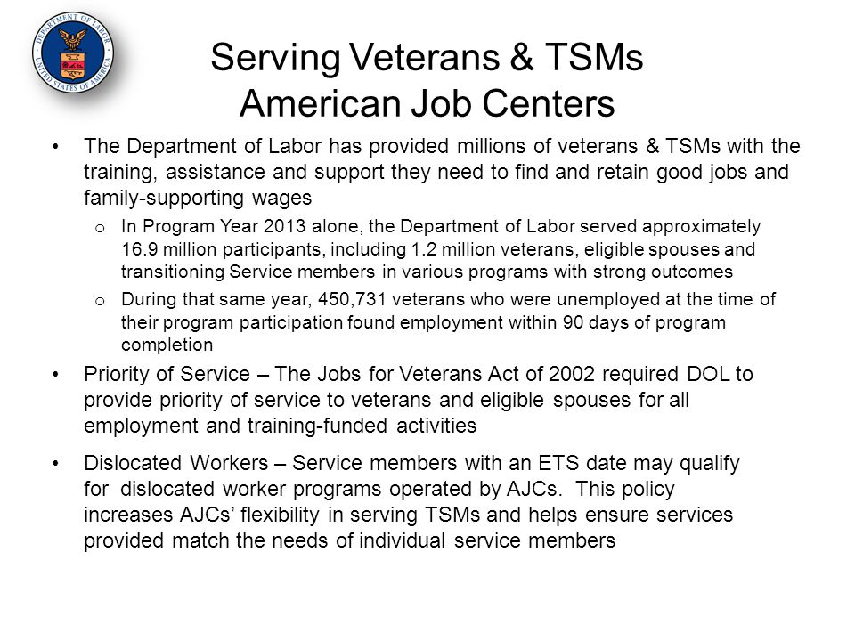 Serving Veterans & TSMs American Job Centers The Department of Labor has provided millions of veterans & TSMs with the training, assistance and support they need to find and retain good jobs and family-supporting wages o In Program Year 2013 alone, the Department of Labor served approximately 16.9 million participants, including 1.2 million veterans, eligible spouses and transitioning Service members in various programs with strong outcomes o During that same year, 450,731 veterans who were unemployed at the time of their program participation found employment within 90 days of program completion Priority of Service – The Jobs for Veterans Act of 2002 required DOL to provide priority of service to veterans and eligible spouses for all employment and training-funded activities Dislocated Workers – Service members with an ETS date may qualify for dislocated worker programs operated by AJCs.