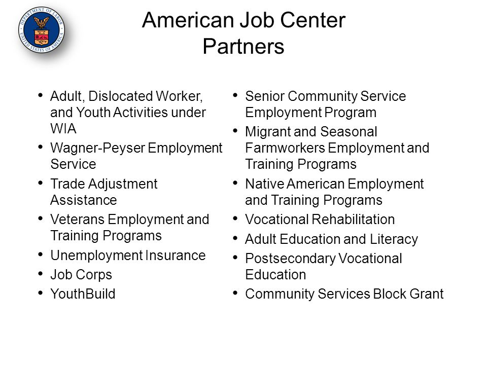 American Job Center Partners Adult, Dislocated Worker, and Youth Activities under WIA Wagner-Peyser Employment Service Trade Adjustment Assistance Veterans Employment and Training Programs Unemployment Insurance Job Corps YouthBuild Senior Community Service Employment Program Migrant and Seasonal Farmworkers Employment and Training Programs Native American Employment and Training Programs Vocational Rehabilitation Adult Education and Literacy Postsecondary Vocational Education Community Services Block Grant
