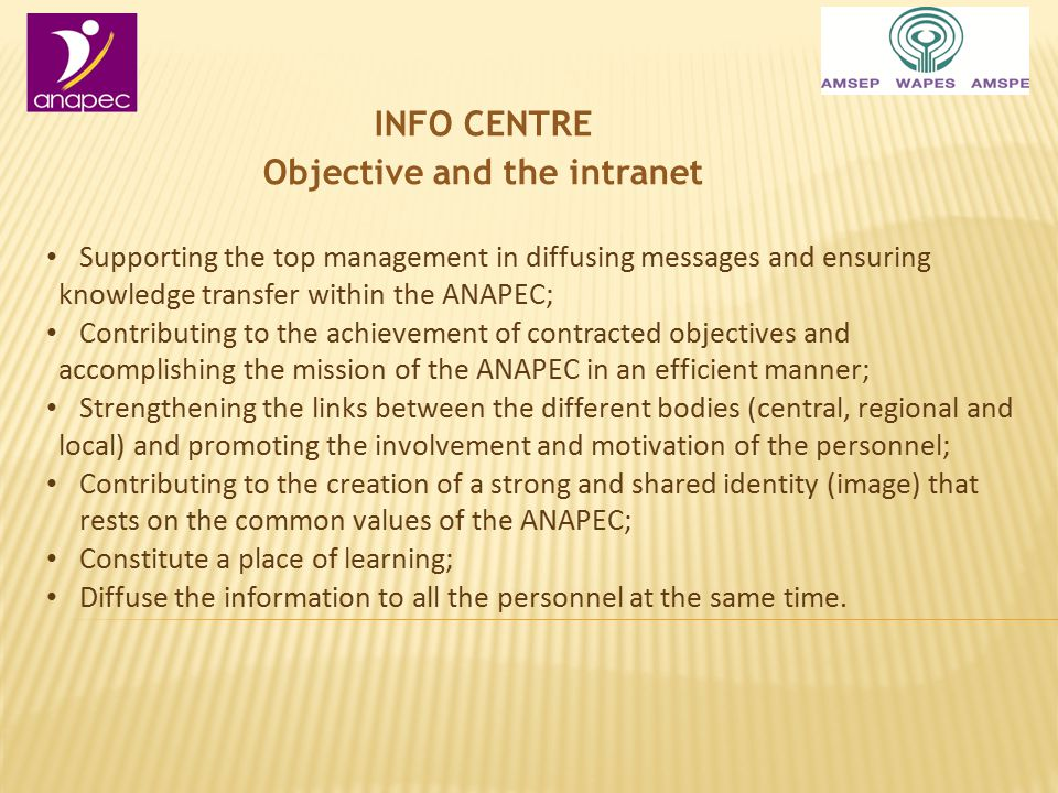 INFO CENTRE Objective and the intranet Supporting the top management in diffusing messages and ensuring knowledge transfer within the ANAPEC; Contributing to the achievement of contracted objectives and accomplishing the mission of the ANAPEC in an efficient manner; Strengthening the links between the different bodies (central, regional and local) and promoting the involvement and motivation of the personnel; Contributing to the creation of a strong and shared identity (image) that rests on the common values of the ANAPEC; Constitute a place of learning; Diffuse the information to all the personnel at the same time.