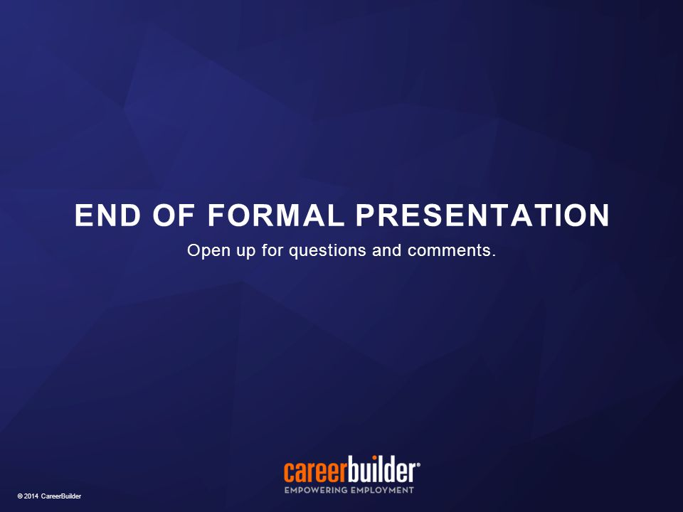 © 2014 CareerBuilder Open up for questions and comments. END OF FORMAL PRESENTATION