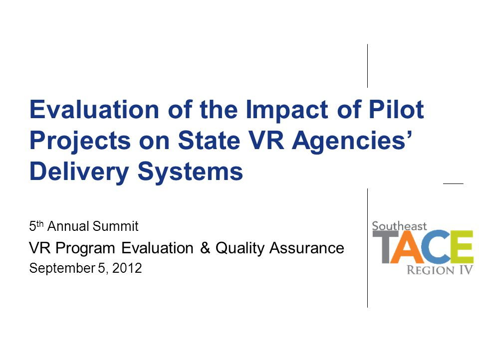 Evaluation Purposes To assess the impact of the Innovations initiative on VR adoption of emerging employment practices in order to improve outcomes for jobseekers with the most significant disabilities:  Identifying appropriate practice  Testing it out in the VR context  Evaluating results  Expanding/Replicating/Integrating TACE Center: Region IV, a project of the Burton Blatt Institute.