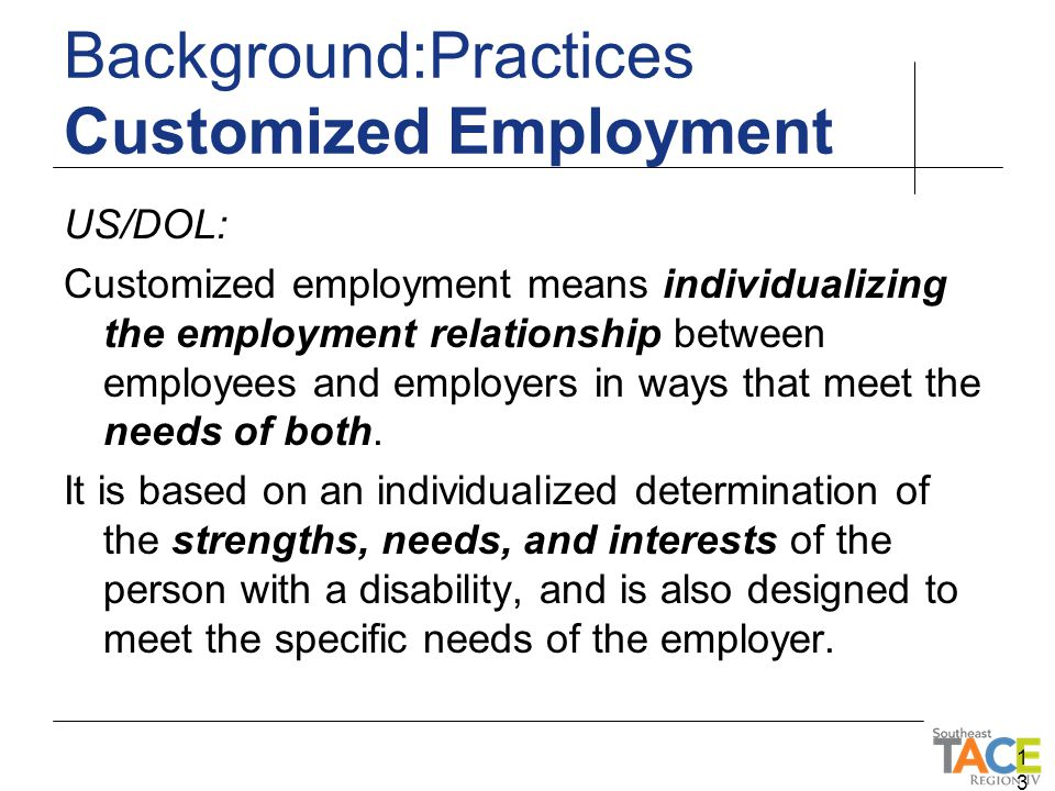 US/DOL: Customized employment means individualizing the employment relationship between employees and employers in ways that meet the needs of both. I