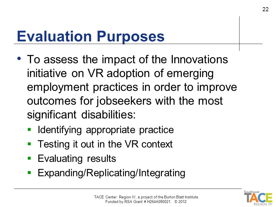 Evaluation Purposes To assess the impact of the Innovations initiative on VR adoption of emerging employment practices in order to improve outcomes fo