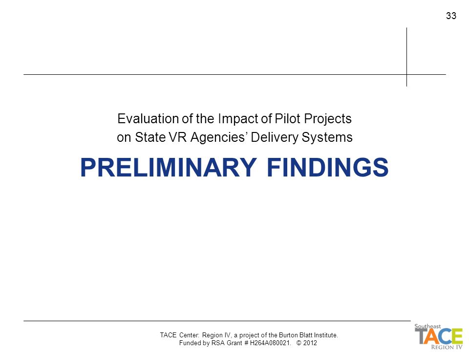 PRELIMINARY FINDINGS Evaluation of the Impact of Pilot Projects on State VR Agencies' Delivery Systems TACE Center: Region IV, a project of the Burton