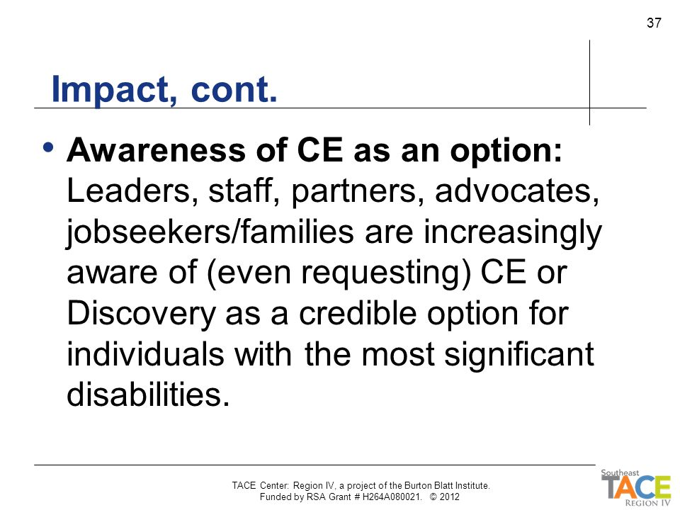 Impact, cont. Awareness of CE as an option: Leaders, staff, partners, advocates, jobseekers/families are increasingly aware of (even requesting) CE or