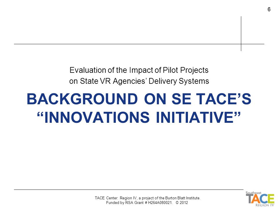 "BACKGROUND ON SE TACE'S ""INNOVATIONS INITIATIVE"" Evaluation of the Impact of Pilot Projects on State VR Agencies' Delivery Systems TACE Center: Region"