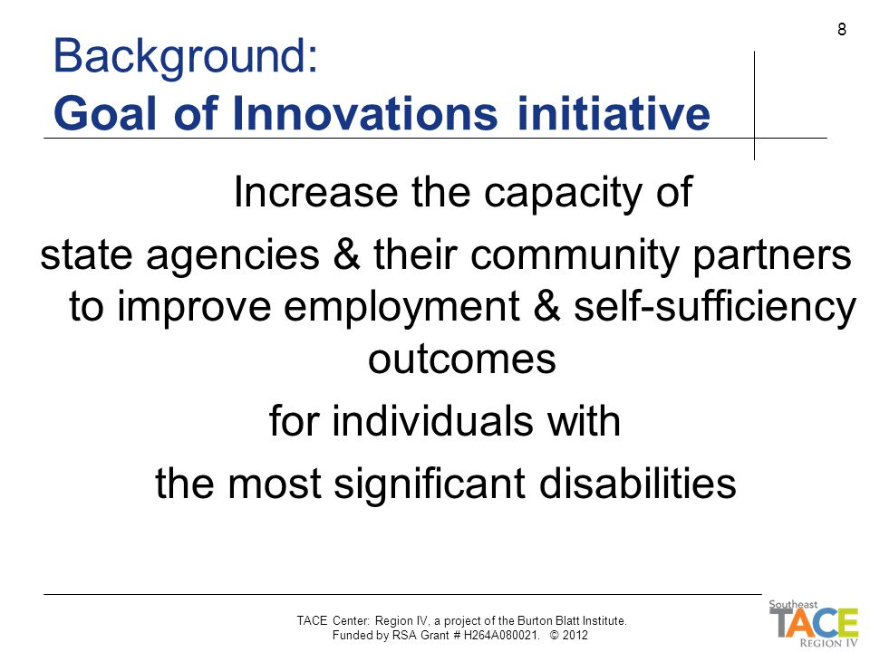 Background: Premise of the Innovations initiative VR system has poor outcomes & limited strategies for serving individuals with the most significant disabilities.
