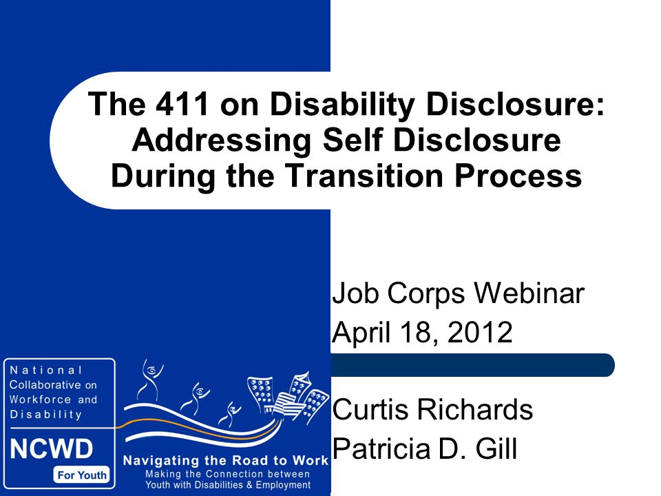 The 411 on Disability Disclosure: Addressing Self Disclosure During the Transition Process Job Corps Webinar April 18, 2012 Curtis Richards Patricia D.