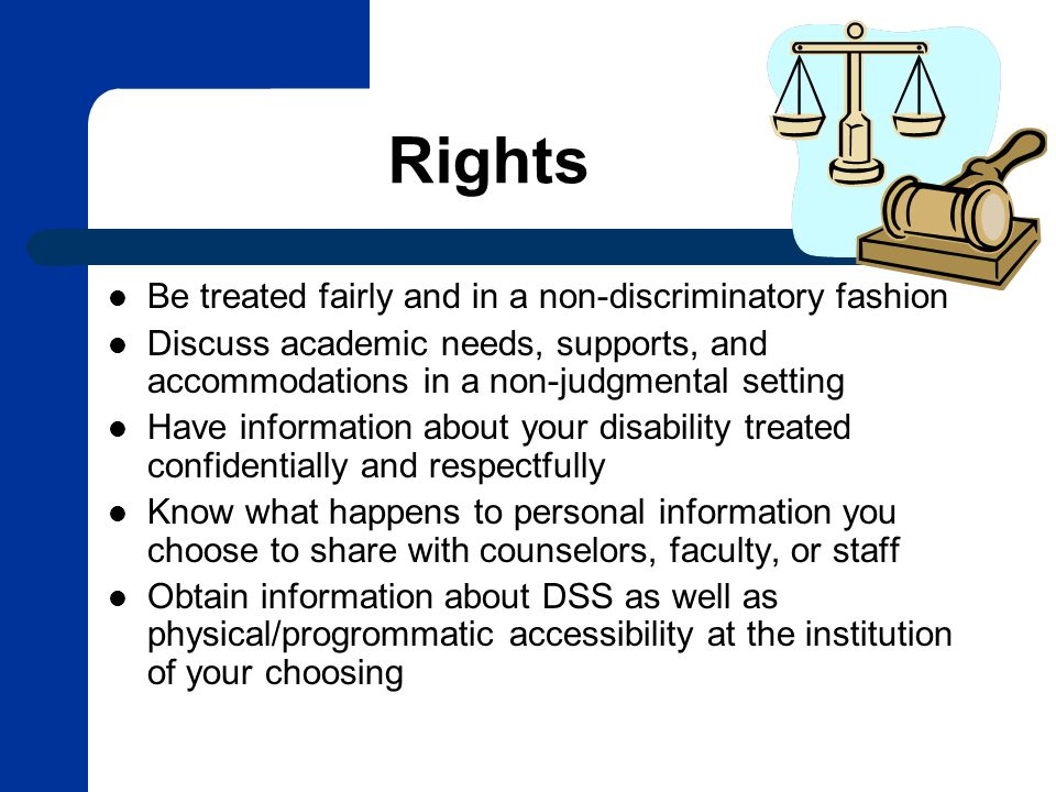 Rights Be treated fairly and in a non-discriminatory fashion Discuss academic needs, supports, and accommodations in a non-judgmental setting Have information about your disability treated confidentially and respectfully Know what happens to personal information you choose to share with counselors, faculty, or staff Obtain information about DSS as well as physical/progrommatic accessibility at the institution of your choosing