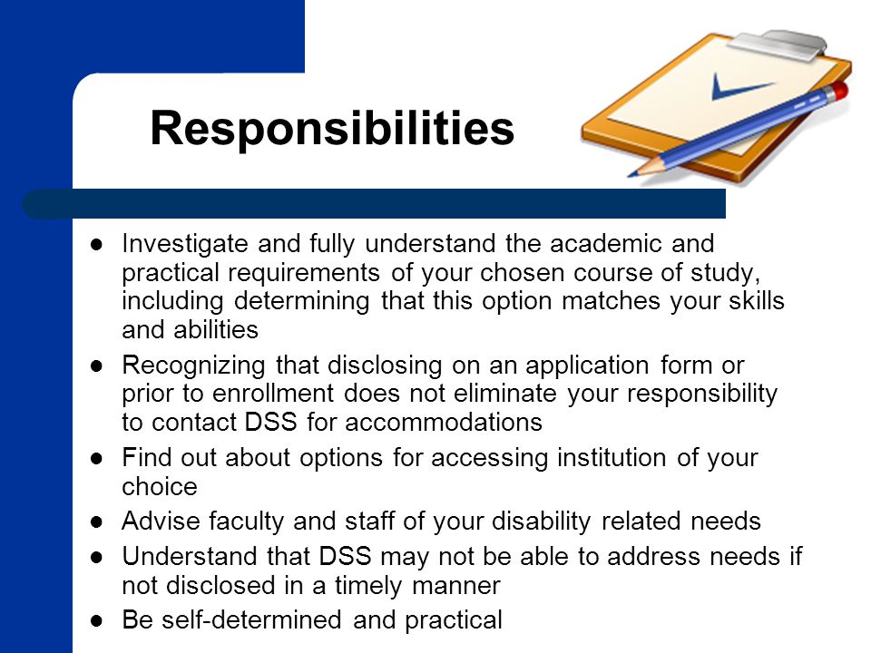 Responsibilities Investigate and fully understand the academic and practical requirements of your chosen course of study, including determining that this option matches your skills and abilities Recognizing that disclosing on an application form or prior to enrollment does not eliminate your responsibility to contact DSS for accommodations Find out about options for accessing institution of your choice Advise faculty and staff of your disability related needs Understand that DSS may not be able to address needs if not disclosed in a timely manner Be self-determined and practical
