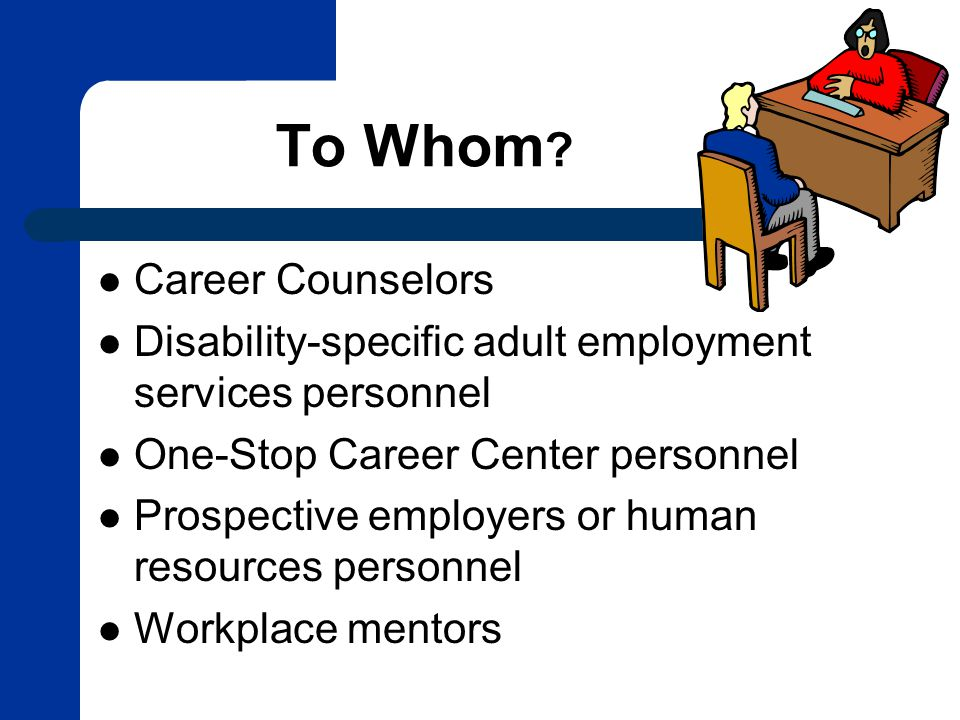To Whom ? Career Counselors Disability-specific adult employment services personnel One-Stop Career Center personnel Prospective employers or human re