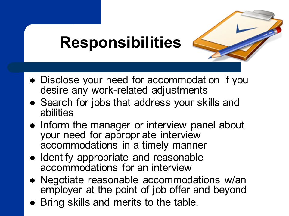 Responsibilities Disclose your need for accommodation if you desire any work-related adjustments Search for jobs that address your skills and abilities Inform the manager or interview panel about your need for appropriate interview accommodations in a timely manner Identify appropriate and reasonable accommodations for an interview Negotiate reasonable accommodations w/an employer at the point of job offer and beyond Bring skills and merits to the table.