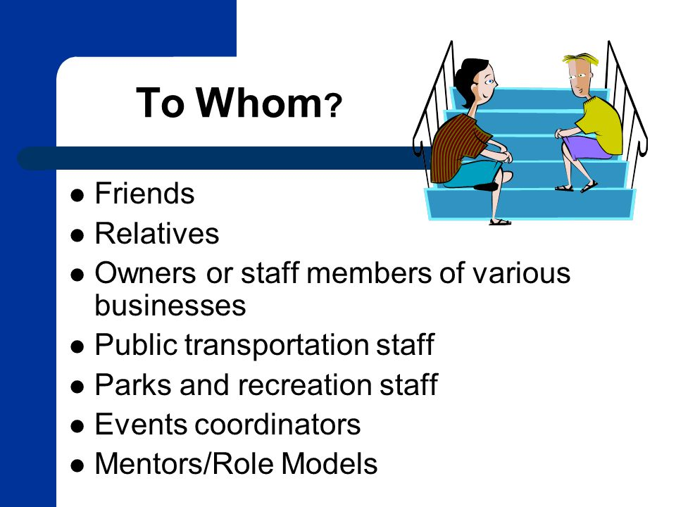 To Whom ? Friends Relatives Owners or staff members of various businesses Public transportation staff Parks and recreation staff Events coordinators M