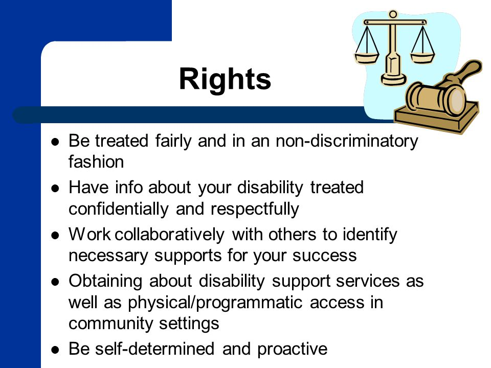 Rights Be treated fairly and in an non-discriminatory fashion Have info about your disability treated confidentially and respectfully Work collaboratively with others to identify necessary supports for your success Obtaining about disability support services as well as physical/programmatic access in community settings Be self-determined and proactive