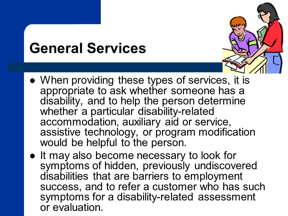 General Services When providing these types of services, it is appropriate to ask whether someone has a disability, and to help the person determine whether a particular disability-related accommodation, auxiliary aid or service, assistive technology, or program modification would be helpful to the person.