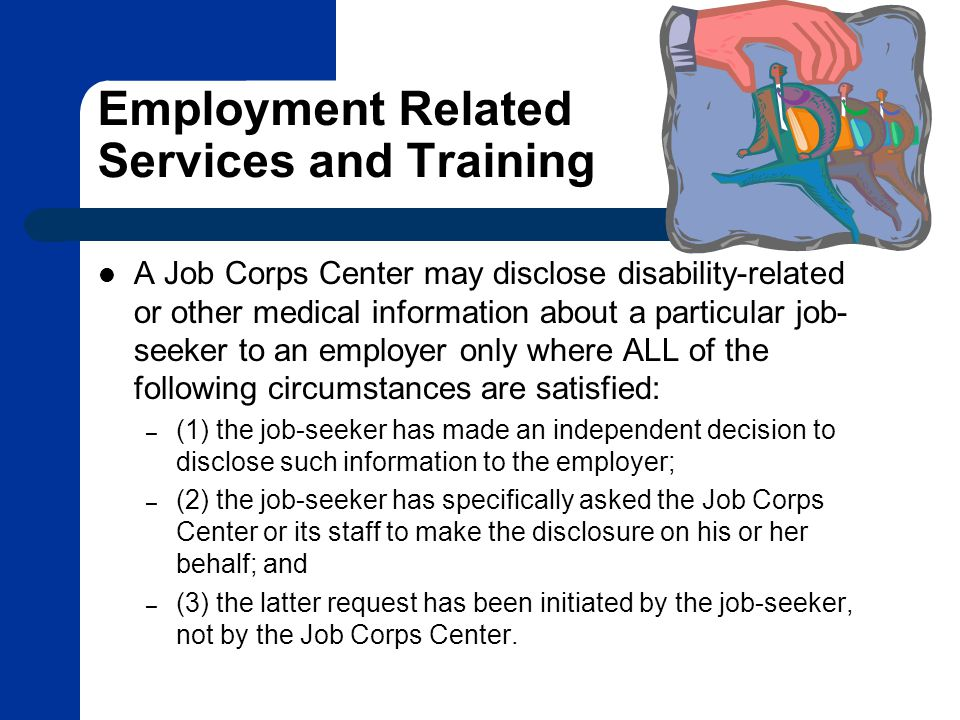 Employment Related Services and Training A Job Corps Center may disclose disability-related or other medical information about a particular job- seeker to an employer only where ALL of the following circumstances are satisfied: – (1) the job-seeker has made an independent decision to disclose such information to the employer; – (2) the job-seeker has specifically asked the Job Corps Center or its staff to make the disclosure on his or her behalf; and – (3) the latter request has been initiated by the job-seeker, not by the Job Corps Center.