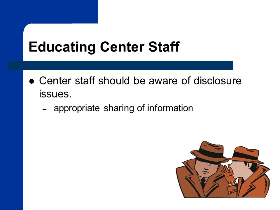 Educating Center Staff Center staff should be aware of disclosure issues.