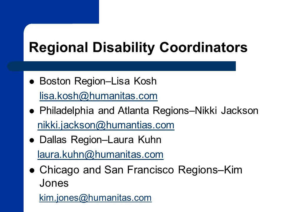 Regional Disability Coordinators Boston Region–Lisa Kosh lisa.kosh@humanitas.com Philadelphia and Atlanta Regions–Nikki Jackson nikki.jackson@humantias.com Dallas Region–Laura Kuhn laura.kuhn@humanitas.com Chicago and San Francisco Regions–Kim Jones kim.jones@humanitas.com