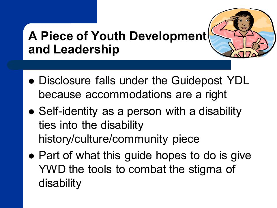 A Piece of Youth Development and Leadership Disclosure falls under the Guidepost YDL because accommodations are a right Self-identity as a person with a disability ties into the disability history/culture/community piece Part of what this guide hopes to do is give YWD the tools to combat the stigma of disability