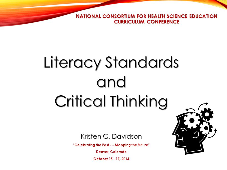 NATIONAL CONSORTIUM FOR HEALTH SCIENCE EDUCATION CURRICULUM CONFERENCE Literacy Standards and Critical Thinking Kristen C.