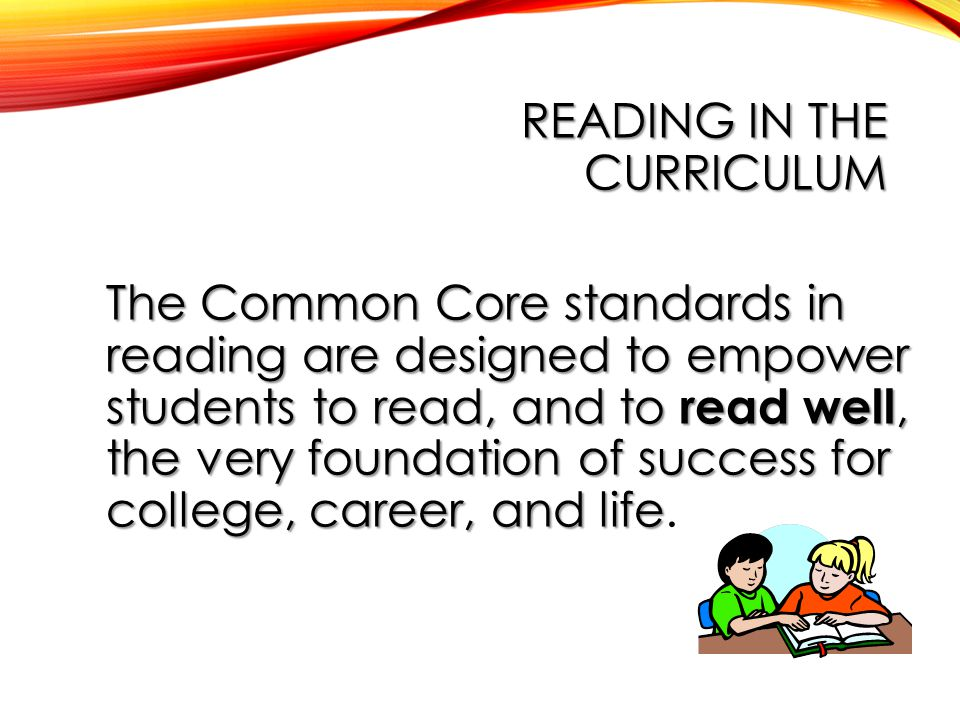 READING IN THE CURRICULUM The Common Core standards in reading are designed to empower students to read, and to read well, the very foundation of success for college, career, and life The Common Core standards in reading are designed to empower students to read, and to read well, the very foundation of success for college, career, and life.