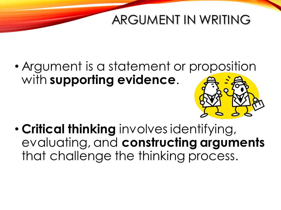 ARGUMENT IN WRITING Argument is a statement or proposition with supporting evidence.