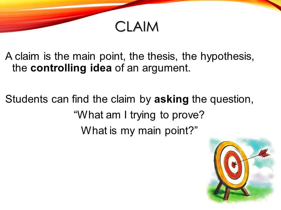 CLAIM A claim is the main point, the thesis, the hypothesis, the controlling idea of an argument.