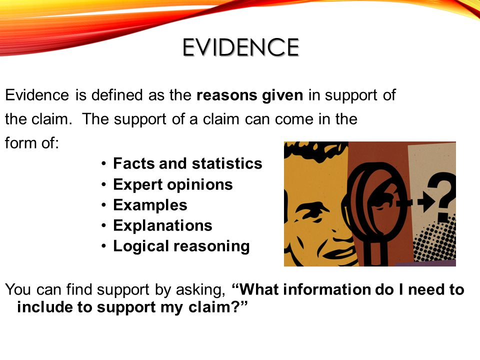 EVIDENCE Evidence is defined as the reasons given in support of the claim.