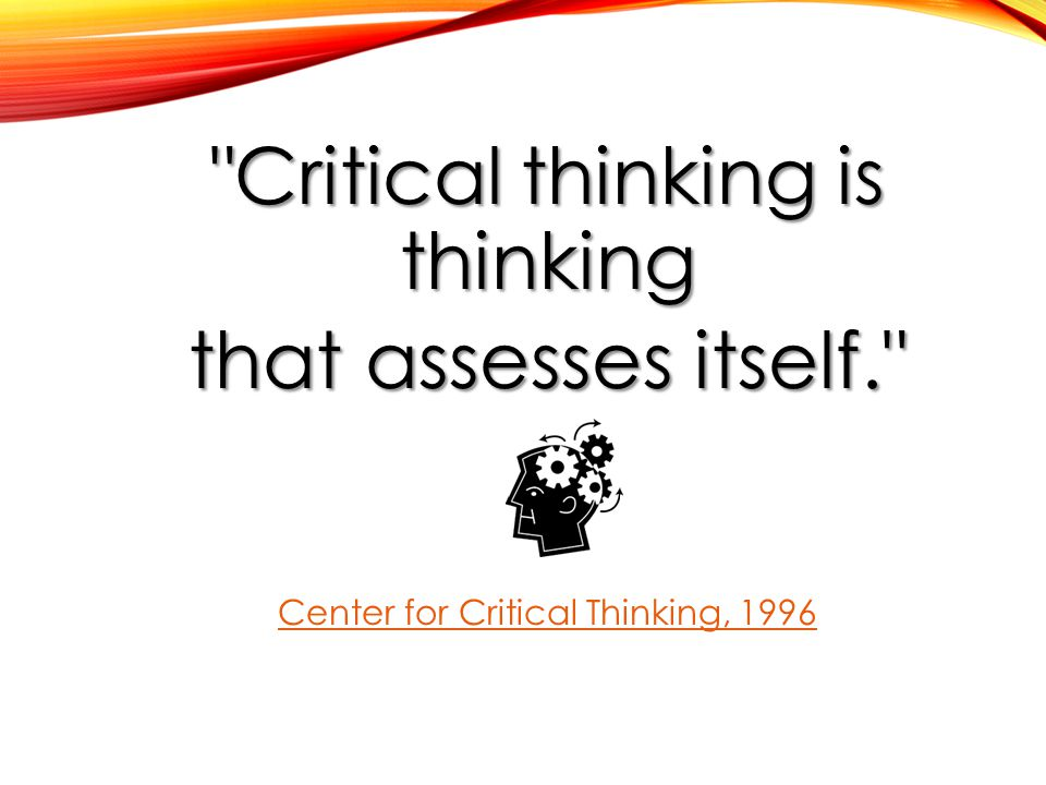 Critical thinking is thinking that assesses itself. Center for Critical Thinking, 1996
